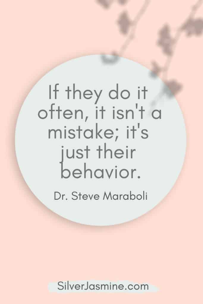 Quote: If they do it often, it isn't a mistake; it's just their behavior. Dr. Steve Maraboli