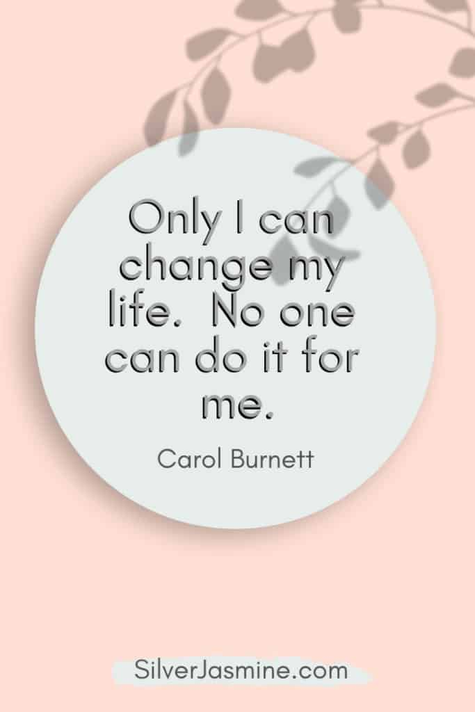 Quote: Only I can change my life. No one can do it for me. Carol Burnett