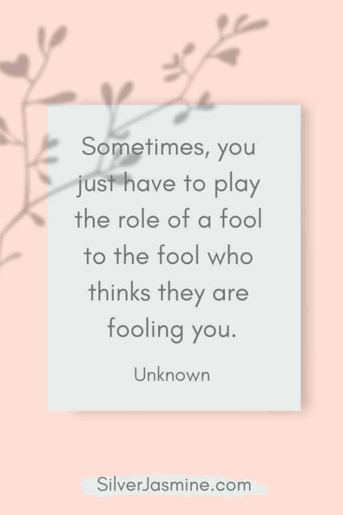 Quote: Sometimes, you just have to play the role of a fool to the fool who thinks they are fooling you. Unknown