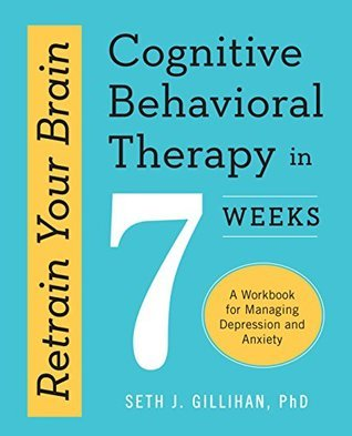 book cover - Retrain Your Brain - Cognitive Behavioral Therapy in 7 Weeks - A Workbook for Managing Depression and Anxiety